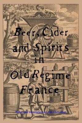 Beer, Cider and Spirits in Old Regime France - Le Grand D'Aussy, Pierre Jean, and Chevallier, Jim (Translated by)