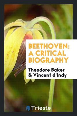 Beethoven: A Critical Biography - Baker, Theodore, and D'Indy, Vincent