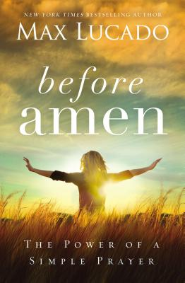 Before Amen: The Power of a Simple Prayer - Lucado, Max
