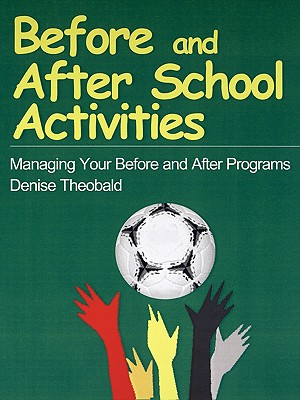 Before and After School Activities: Managing Your Before and After Programs - Theobald, Denise