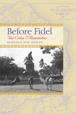 Before Fidel: The Cuba I Remember - Moreno, Francisco Jos