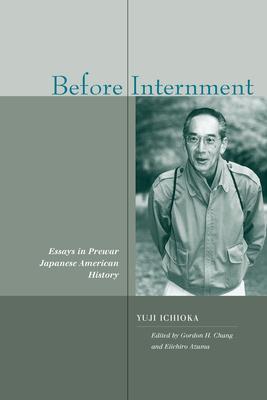 Before Internment: Essays in Prewar Japanese American History - Ichioka, Yuji, and Chang, Gordon H (Editor), and Azuma, Eiichiro (Editor)