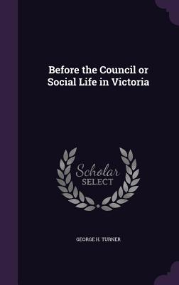 Before the Council or Social Life in Victoria - Turner, George H