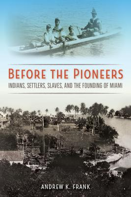 Before the Pioneers: Indians, Settlers, Slaves, and the Founding of Miami - Frank, Andrew K