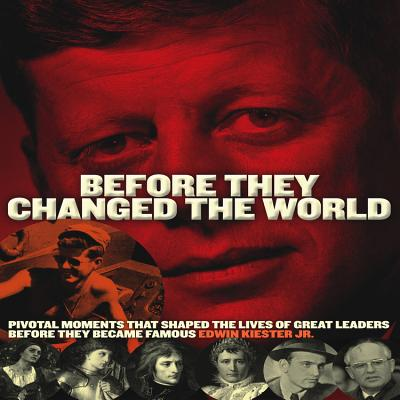 Before They Changed the World: Pivotal Moments That Shaped the Lives of Great Leaders Before They Became Famous - Kiester, Edwin
