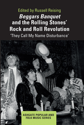 Beggars Banquet and the Rolling Stones' Rock and Roll Revolution: 'They Call My Name Disturbance' - Reising, Russell (Editor)