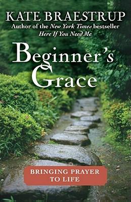 Beginner's Grace: Bringing Prayer to Life - Braestrup, Kate