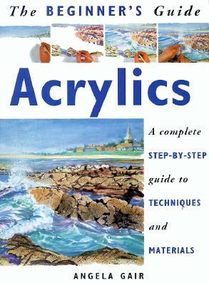 Beginner's Guide: Acrylics - Gair, Angela