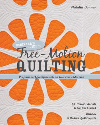 Beginner's Guide to Free-Motion Quilting: 50+ Visual Tutorials to Get You Started * Professional Quality-Results on Your Home Machine - Bonner, Natalia