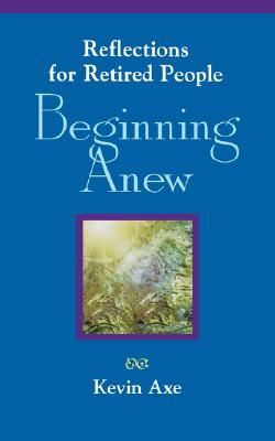 Beginning Anew: Reflections for Retired People - Axe, Kevin