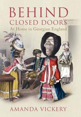 Behind Closed Doors: At Home in Georgian England - Vickery, Amanda