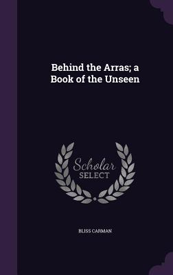 Behind the Arras; A Book of the Unseen - Carman, Bliss