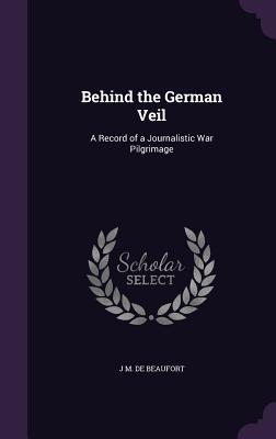 Behind the German Veil: A Record of a Journalistic War Pilgrimage - de Beaufort, J M