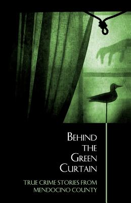 Behind the Green Curtain: True Crime Stories from Mendocino County - Anderson, Bruce, and McEwen, Bruce (Contributions by), and Rhea, Ronald (Contributions by)