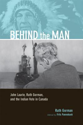 Behind the Man: John Laurie, Ruth Gorman, and the Indian Vote in Canada - Gorman, Ruth, and Pannekoek, Frits (Editor)