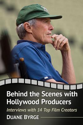 Behind the Scenes with Hollywood Producers: Interviews with 14 Top Film Creators - Byrge, Duane