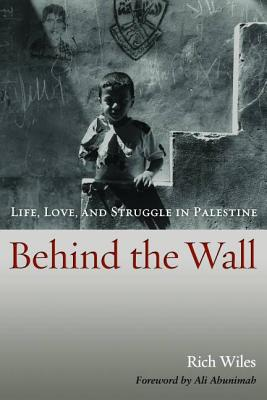 Behind the Wall: Life, Love, and Struggle in Palestine - Wiles, Rich, and Abunimah, Ali (Foreword by)
