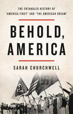 "Behold, America: The Entangled History of ""America First"" and ""The American Dream"" - Churchwell, Sarah"