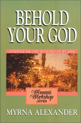 Behold Your God: Studies on the Attributes of God - Alexander, Myrna