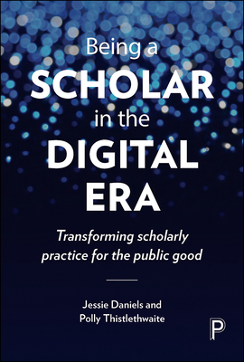 Being a Scholar in the Digital Era: Transforming Scholarly Practice for the Public Good - Daniels, Jessie, and Thistlethwaite, Polly