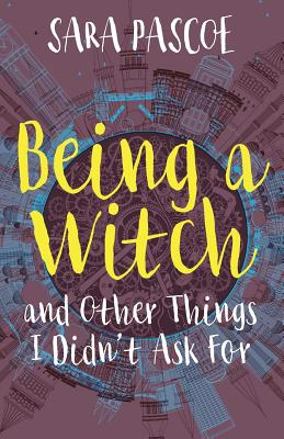 Being a Witch, and Other Things I Didn't Ask for - Pascoe, Sara, and Lindsey, Alexander (Editor), and Robinson, James (Designer)