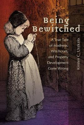 Being Bewitched: A True Tale of Madness, Witchcraft, and Property Development Gone Wrong - Uszkalo, Kirsten C.