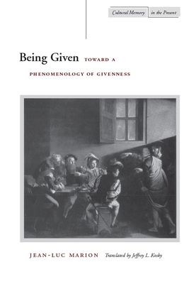 Being Given: Toward a Phenomenology of Givenness - Marion, Jean-Luc, and Kosky, Jeffrey L (Translated by)
