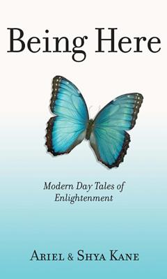 Being Here: Modern Day Tales of Enlightenment - Kane, Ariel, and Kane, Shya
