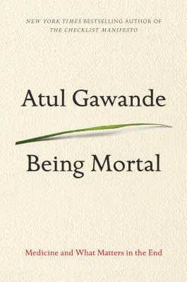 Being Mortal: Medicine and What Matters in the End - Gawande, Atul