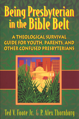Being Presbyterian in the Bible Belt: A Theological Survival Guide for Youth, Parents, and Other Confused Presbyterians - Foote Jr, Ted V, and Thornburg, P Alex