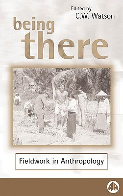 Being There: Fieldwork in Anthropology - Watson, C W (Editor)