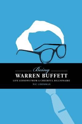 Being Warren Buffett : Life Lessons from a Cheerful Billionaire - Liberman, Nic