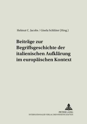 Beitraege Zur Begriffsgeschichte Der Italienischen Aufklaerung Im Europaeischen Kontext - Jacobs, Helmut C, and Jacobs, Helmut C (Editor), and Schlueter, Gisela (Editor)
