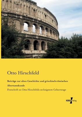 Beitrage Zur Alten Geschichte Und Griechisch-Romischen Altertumskunde - Hirschfeld, Otto