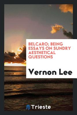 Belcaro; Being Essays on Sundry Aesthetical Questions - Lee, Vernon