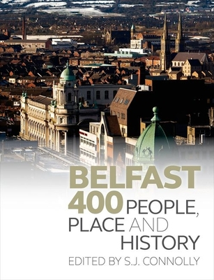 Belfast 400: People, Place and History - Connolly, S. J. (Editor)