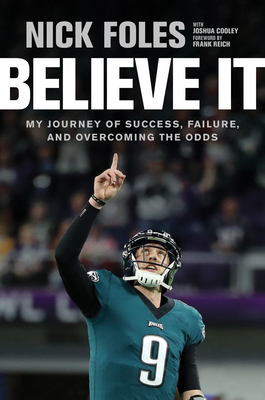 Believe It: My Journey of Success, Failure, and Overcoming the Odds - Foles, Nick, and Cooley, Joshua, and Reich, Frank (Foreword by)