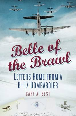 Belle of the Brawl: Letters Home from a B-17 Bombardier - Best, Gary A.