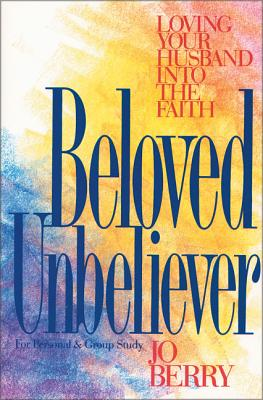Beloved Unbeliever: Loving Your Husband Into the Faith - Berry, Jo