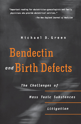 Bendectin and Birth Defects: The Challenges of Mass Toxic Substances Litigation - Green, Michael D, Professor