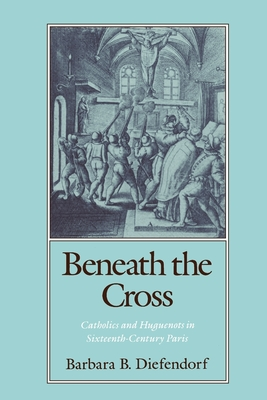 Beneath the Cross: Catholics and Huguenots in Sixteenth-Century Paris - Diefendorf, Barbara B