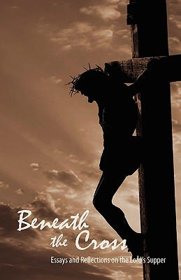 Beneath the Cross: Essays and Reflections on the Lord's Supper - Copeland, Jady S (Editor)