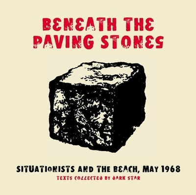 Beneath the Paving Stones: Situationists and the Beach, May 1968 - Dark Star Collective (Editor)