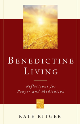 Benedictine Living: Reflections for Prayer and Meditation - Ritger, Kate