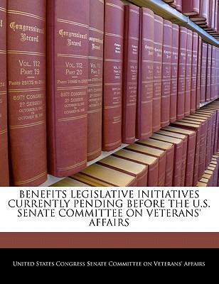 Benefits Legislative Initiatives Currently Pending Before the U.S. Senate Committee on Veterans' Affairs - United States Congress Senate Committee (Creator)