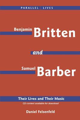 Benjamin Britten and Samuel Barber: Their Lives and Their Music - Felsenfeld, Daniel, PH.D.