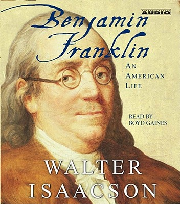 Benjamin Franklin: An American Life - Isaacson, Walter, and Gaines, Boyd (Read by)