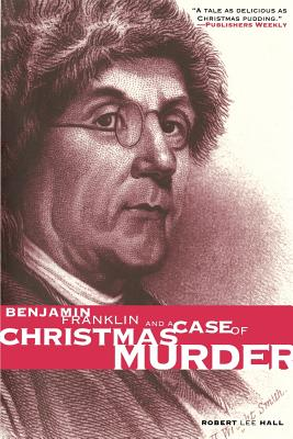 Benjamin Franklin and a Case of Christmas Murder - Hall, Robert Lee