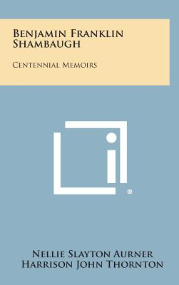 Benjamin Franklin Shambaugh: Centennial Memoirs - Aurner, Nellie Slayton, and Thornton, Harrison John (Foreword by)