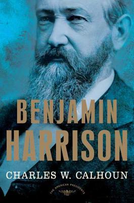Benjamin Harrison: The American Presidents Series: The 23rd President, 1889-1893 - Calhoun, Charles W, and Schlesinger, Arthur M (Editor)